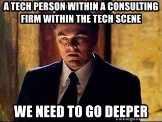 inception - A tech person within a consulting firm within the tech scene We need to go deeper