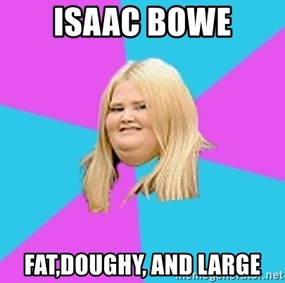 Fat Girl - isaac bowe fat,doughy, and large