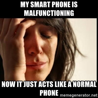 First World Problems - My smart phone is malfunctioning now it just acts like a normal phone