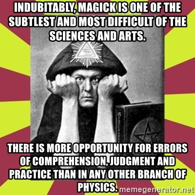 AleisterCrowley - Indubitably, magick is one of the subtlest and most difficult of the sciences and arts.  There is more opportunity for errors of comprehension, judgment and practice than in any other branch of physics.