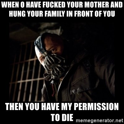 Bane Meme - when o have FUcked your mother and hung Your family in front of you then YOu HAve my permission to die