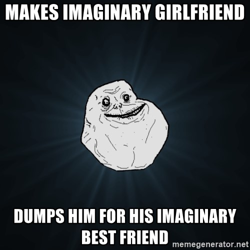 Forever Alone - Makes imaginary Girlfriend dumps him for his imaginary best friend