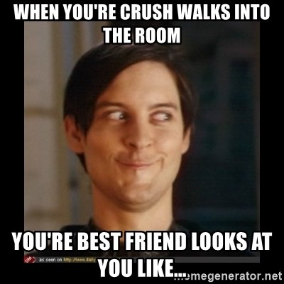 Tobey_Maguire - WHEN YOU'RE CRUSH WALKS INTO THE ROOM YOU'RE BEST FRIEND LOOKS AT YOU LIKE...