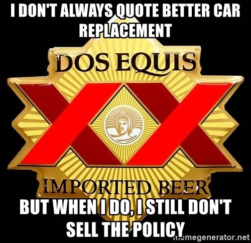 Dos Equis - i DON'T ALWAYS QUOTE BETTER CAR REPLACEMENT BUT WHEN I DO, I STILL DON'T SELL THE POLICY