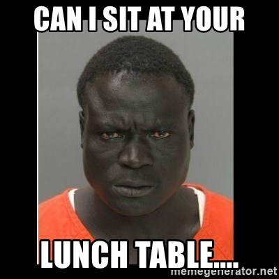 scary black man - can i sit at your lunch table....
