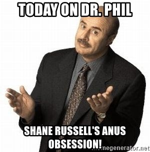 Dr. Phil - TODAY ON DR. PHIL SHANE RUSSELL'S ANUS OBSESSION!
