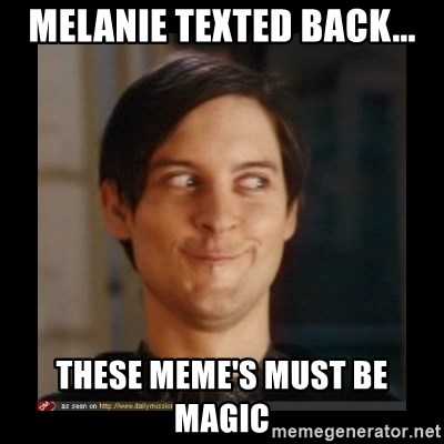 Tobey_Maguire - MELANIE TEXTED BACK... THESE MEME'S MUST BE MAGIC