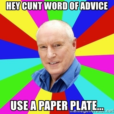 Alf Stewart - HEY CUNT WORD OF ADVICE USE A PAPER PLATE...