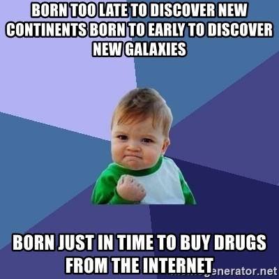 Success Kid - born too late to discover new continents born to early to discover new galaxies born just in time to buy drugs from the internet