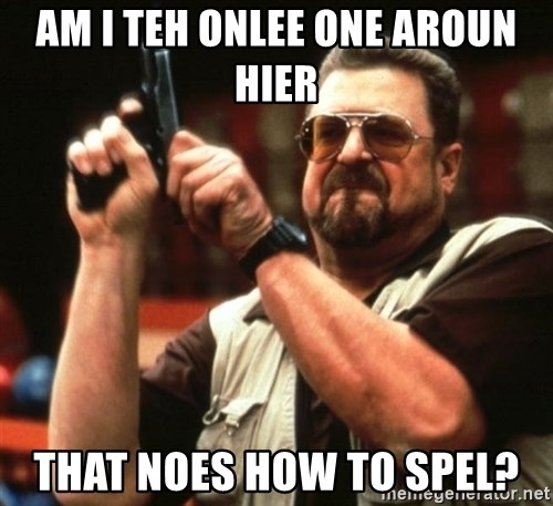 Big Lebowski - AM I TEH ONLEE ONE AROUN HIER THAT NOES HOW TO SPEL?