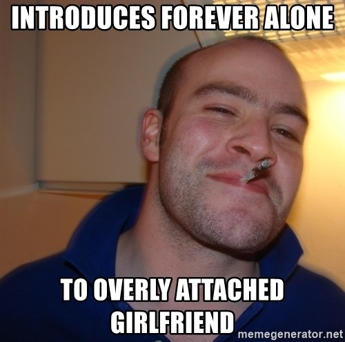 Good Guy Greg - INTRODUCES FOREVER ALONE  TO OVERLY ATTACHED GIRLFRIEND