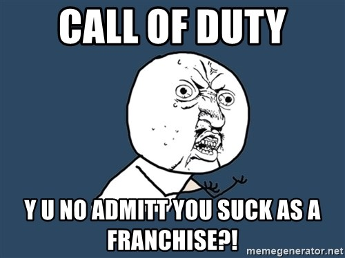 Y U No - call of duty y u no admitt you suck as a franchise?!