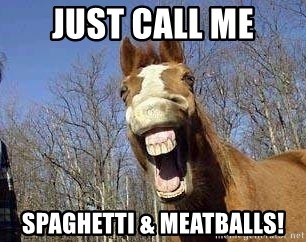Horse - just call me spaghetti & meatballs!