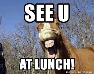 Horse - see u at lunch!