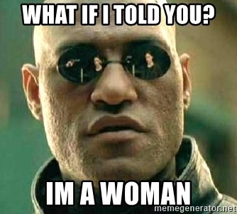 What if I told you / Matrix Morpheus - WHAT IF I TOLD YOU? IM A WOMAN