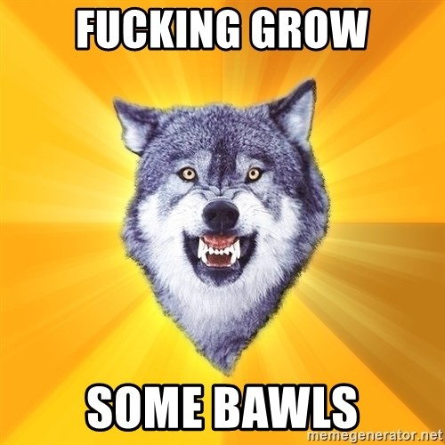 Courage Wolf - FUCKING GROW SOME BAWLS