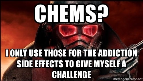 Fallout  - chems? i only use those for the addiction side effects to give myself a challenge