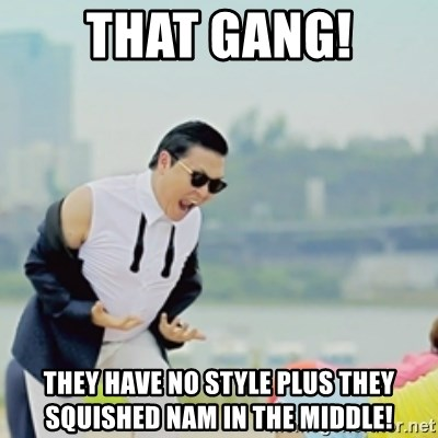 Gangnam Style - THAT GANG! THEY HAVE NO STYLE PLUS THEY SQUISHED NAM IN THE MIDDLE!