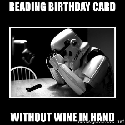 Sad Trooper - reading birthday card without wine in hand
