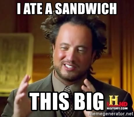 Ancient Aliens - i ate a sandwich this big