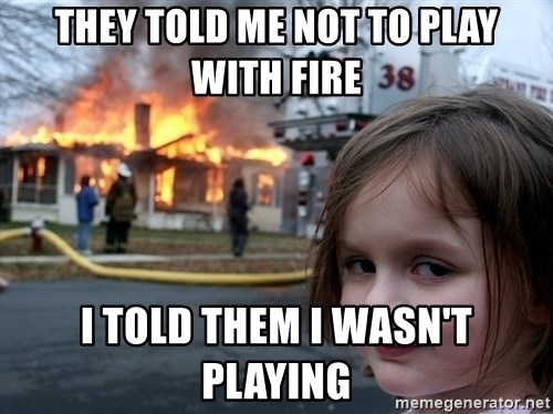 Disaster Girl - they told me not to play with fire i told them i wasn't playing