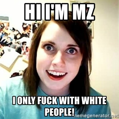 Overly Attached Girlfriend 2 - Hi i'm mz i only fuck with white people!