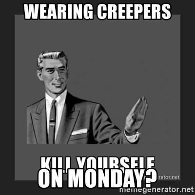 kill yourself guy - WEARING CREEPERS ON MONDAY?
