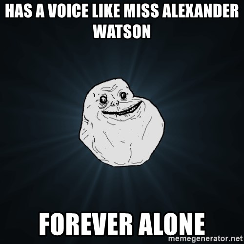 Forever Alone - has a voice like miss alexander watson forever alone
