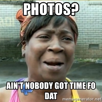 Ain't Nobody got time fo that - Photos? Ain't Nobody got time fo dat