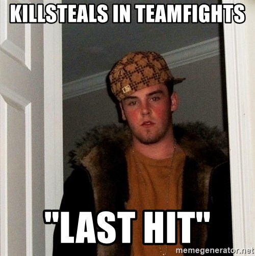 Scumbag Steve - killsteals in teamfights ''last hit''