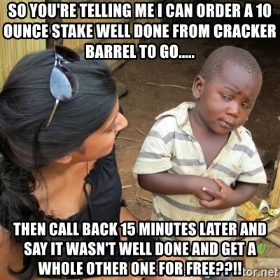 skeptical black kid - So you're telling me I can order a 10 ounce stake well done from Cracker Barrel to go..... Then call back 15 minutes later and say it wasn't well done and get a whOle other one for free??!!