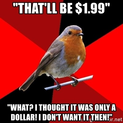 "Retail Robin - ""that'll be $1.99"" ""what? I thought it was only a dollar! I don't want it then!"""