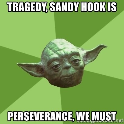 Advice Yoda Gives - TRAGEDy, sandy hook is  PERSEVERANCE, we must