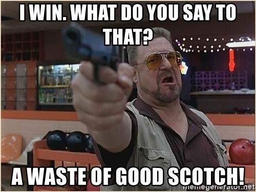 WalterGun - I win. What do you say to that? A waste of good Scotch!