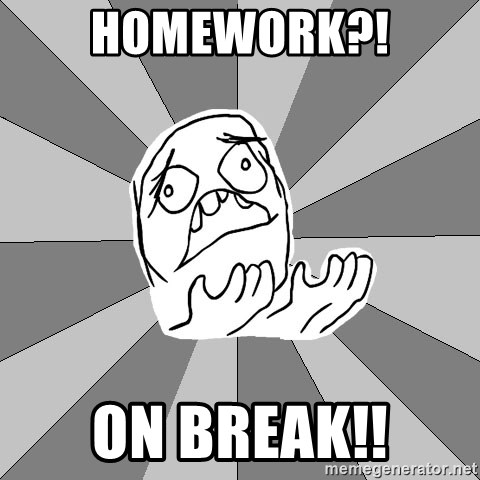 Whyyy??? - Homework?! On break!!