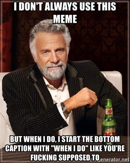 """The Most Interesting Man In The World - I don't always use this meme but when I do, I start the bottom caption with """"when I do"""" like you're fucking supposed to"""