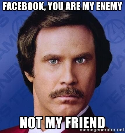 Ron Burgundy - Facebook, you are my enemy not my friend