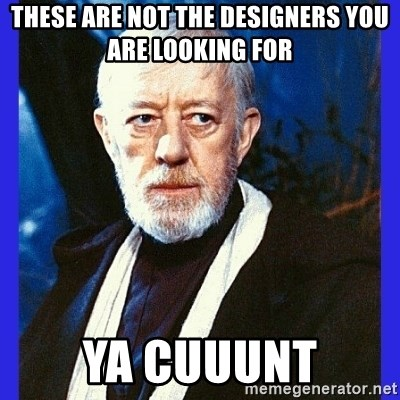 Obi Wan Kenobi  - These are not the designers you are looking for ya cuuunt