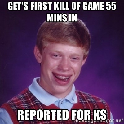 Bad Luck Brian - get's first kill of game 55 mins in reported for ks