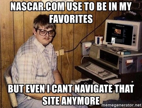 Nerd - NAscar.com use to be in my favorites but even I cant navigate that site anymore