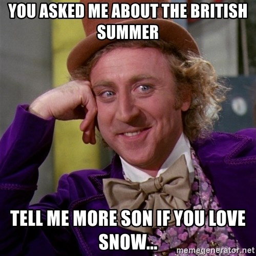 Willy Wonka - you askED me about the british summer tell me more son if you love snow...
