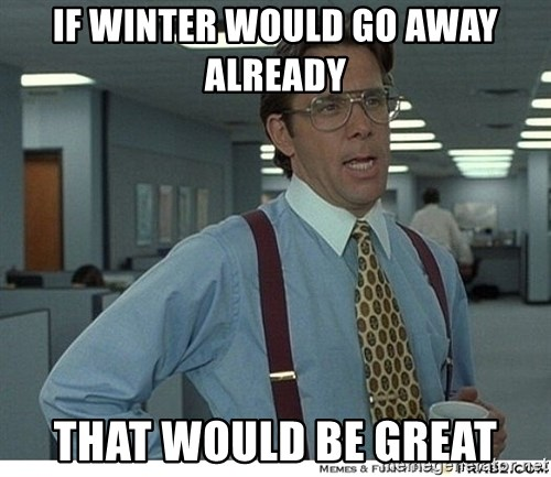 That would be great - if winter would go away already that would be great