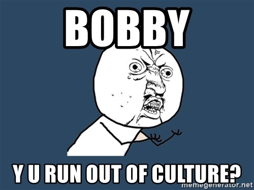 Y U No - Bobby Y u run out of culture?