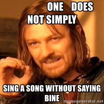 One Does Not Simply -                    one    does   not simply sing a song without saying bine