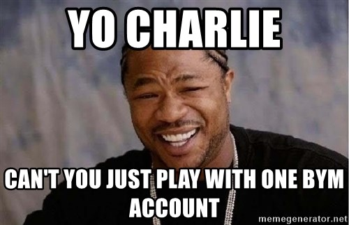 Yo Dawg - Yo Charlie Can't you just play with one BYM account