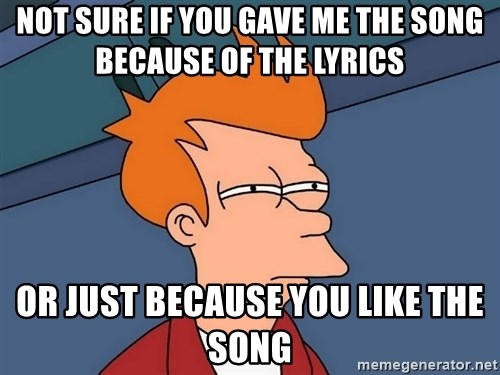 Futurama Fry - NOT SURE IF YOU GAVE ME THE SONG BECAUSE OF THE LYRICS or just because you like the song