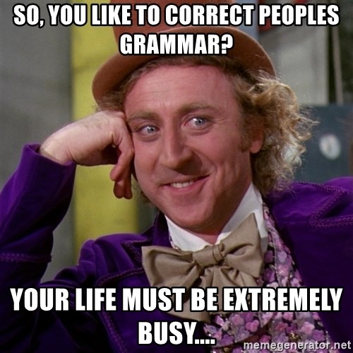 Willy Wonka - so, you like to correct peoples grammar? your life must be extremely busy....