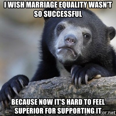 Confession Bear - I wish marriage equality wasn't so successful because now it's hard to feel superior for supporting it