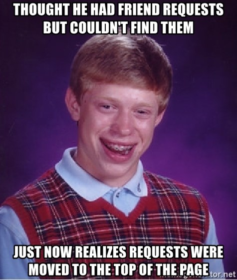 Bad Luck Brian - THought he had friend requests but couldn't find them just now realizes requests were moved to the top of the page
