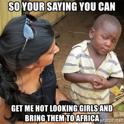 So You're Telling me - SO YOUR SAYING YOU CAN GET ME HOT LOOKING GIRLS AND BRING THEM TO AFRICA